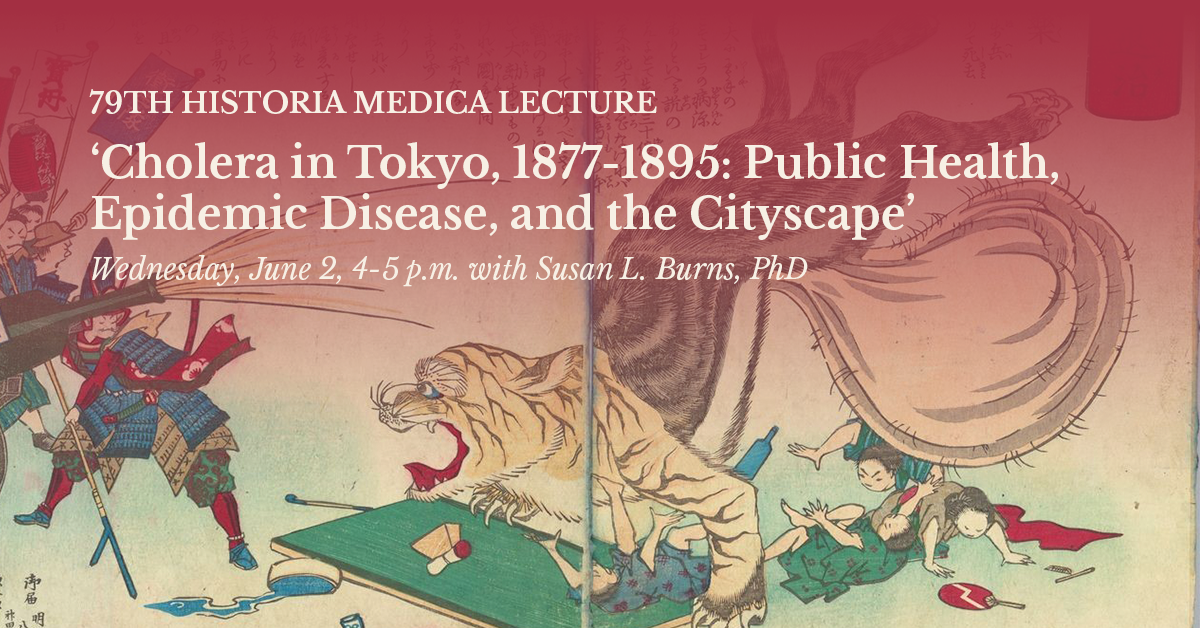 79th Historia Medica Lecture: 'Cholera in Tokyo, 1877-1895: Public Health, Epidemic Disease, and the Cityscape' Wednesday, June 2 4-5 p.m. with Susan L. Burns, PhD