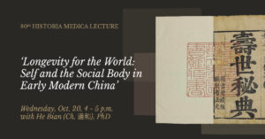 80th HISTORIA MEDICA LECTURE - 'Longevity for the World: Self and the Social Body in Early Modern China' - Wednesday, Oct. 20, 4 - 5 p.m. with He Bian (Ch. 邊和), PhD
