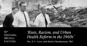 81st Historia Medica Lecture - 'Riots, Racism, and Urban Health Reform in the 1960s' Nov. 3, 4 - 5 p.m. with Merlin Chowkwanyun, PhD