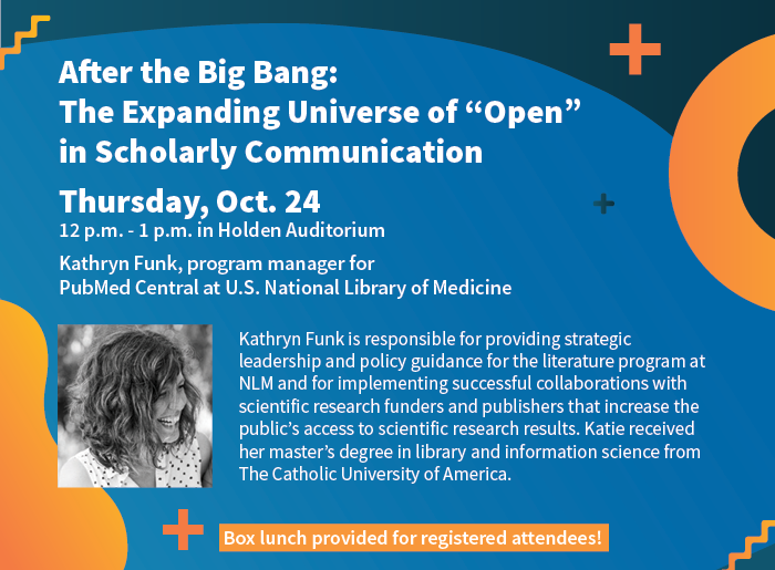 "After the Big Bang: The Expanding Universe of ""Open"" in Scholarly Communication Thursday, Oct. 24 12 p.m. - 1 p.m. in Holden Auditorium Kathryn Funk, program manager for PubMed Central at U.S. National Library of Medicine. Box lunch provided for registered attendees!"