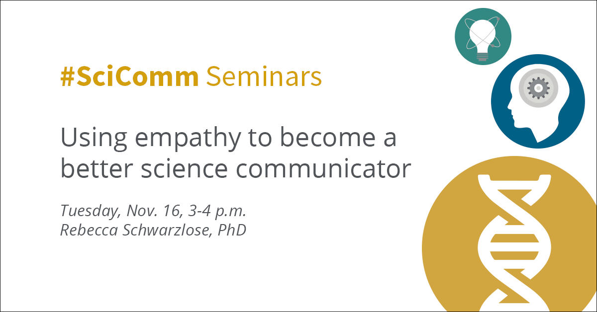 #SciComm Seminars Using empathy to become a better science communicator Tuesday, Nov. 16, 3-4 p.m. Rebecca Schwarzlose, PhD